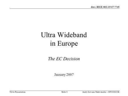 Doc.: IEEE 802.15-07/??r0 TG4a Presentation Andy Gowans/Mark Austin – OFCOM UK Slide 0 Ultra Wideband in Europe The EC Decision January 2007.