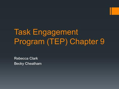 Task Engagement Program (TEP) Chapter 9 Rebecca Clark Becky Cheatham.