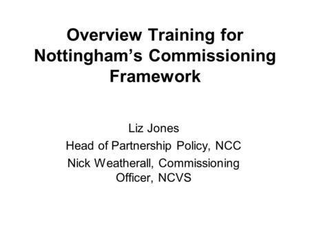 Overview Training for Nottingham's Commissioning Framework Liz Jones Head of Partnership Policy, NCC Nick Weatherall, Commissioning Officer, NCVS.
