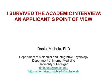 I SURVIVED THE ACADEMIC INTERVIEW: AN APPLICANT'S POINT OF VIEW Daniel Michele, PhD Department of Molecular and Integrative Physiology Department of Internal.