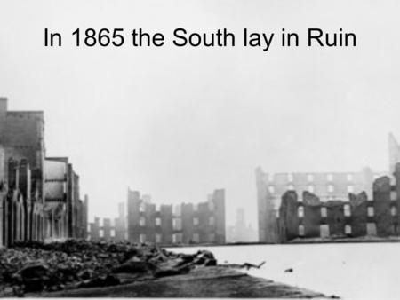 In 1865 the South lay in Ruin. 1/5 of the South's male population had been killed.