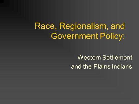 Race, Regionalism, and Government Policy: Western Settlement and the Plains Indians.