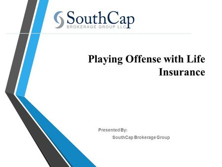 Playing Offense with Life Insurance SouthCap Brokerage Group Presented By :
