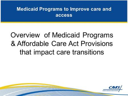 Medicaid Programs to Improve care and access Overview of Medicaid Programs & Affordable Care Act Provisions that impact care transitions.