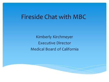 Fireside Chat with MBC Kimberly Kirchmeyer Executive Director Medical Board of California.