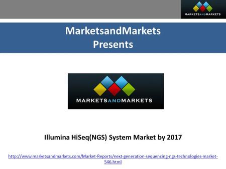 MarketsandMarkets Presents Illumina HiSeq(NGS) System Market by 2017