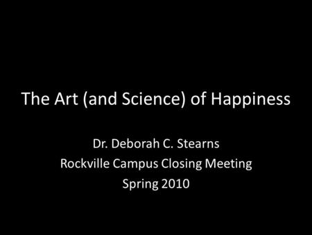 The Art (and Science) of Happiness Dr. Deborah C. Stearns Rockville Campus Closing Meeting Spring 2010.
