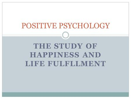 THE STUDY OF HAPPINESS AND LIFE FULFLLMENT POSITIVE PSYCHOLOGY.