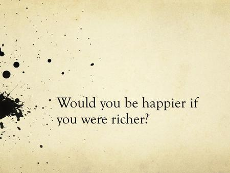 Would you be happier if you were richer?. Do Now 11/18/2013 What makes people happy? Think about yourself, your friends, your school, and your neighborhood.