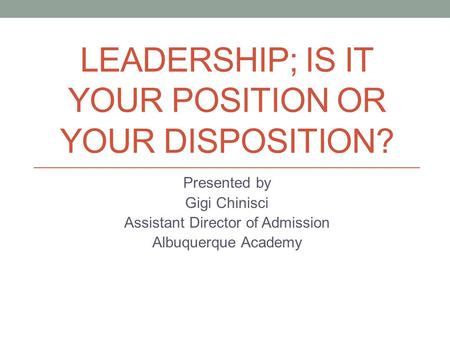 LEADERSHIP; IS IT YOUR POSITION OR YOUR DISPOSITION? Presented by Gigi Chinisci Assistant Director of Admission Albuquerque Academy.