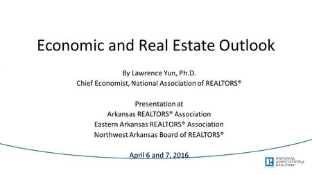 Economic and Real Estate Outlook By Lawrence Yun, Ph.D. Chief Economist, National Association of REALTORS® Presentation at Arkansas REALTORS® Association.