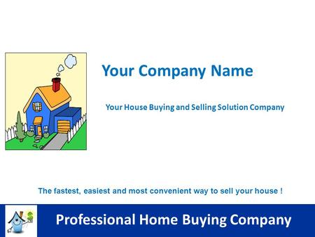 The fastest, easiest and most convenient way to sell your house ! Professional Home Buying Company Your Company Name Your House Buying and Selling Solution.