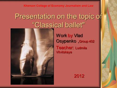"Presentation on the topic of ""Classical ballet Work by Vlad Osypenko, Group 402 Teacher: Ludmila Vitvitskaya 2012 Kherson College of Economy Journalism."