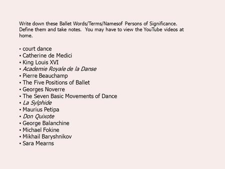 Write down these Ballet Words/Terms/Namesof Persons of Significance. Define them and take notes. You may have to view the YouTube videos at home. court.