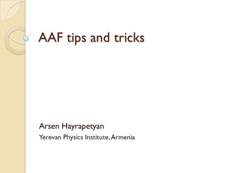 AAF tips and tricks Arsen Hayrapetyan Yerevan Physics Institute, Armenia.