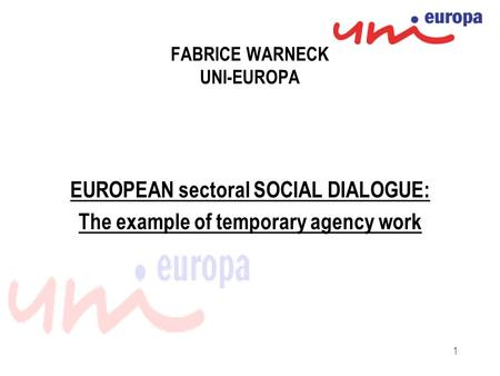 1 FABRICE WARNECK UNI-EUROPA EUROPEAN sectoral SOCIAL DIALOGUE: The example of temporary agency work.