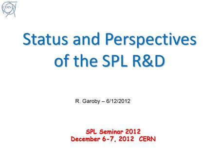 Status and Perspectives of the SPL R&D R. Garoby – 6/12/2012 SPL Seminar 2012 December 6-7, 2012 CERN.