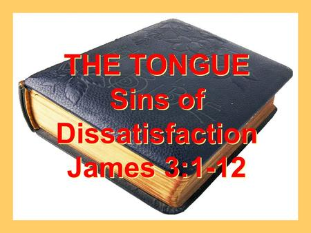 THE TONGUE Sins of Dissatisfaction James 3:1-12 THE TONGUE Sins of Dissatisfaction James 3:1-12.