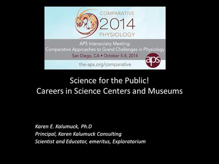 Science for the Public! Careers in Science Centers and Museums Karen E. Kalumuck, Ph.D Principal, Karen Kalumuck Consulting Scientist and Educator, emeritus,