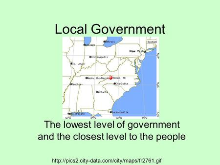 Local Government The lowest level of government and the closest level to the people