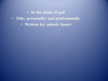 In the name of god Title: personality and professionally Written by: zohreh baseri.
