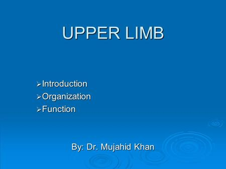 UPPER LIMB  Introduction  Organization  Function By: Dr. Mujahid Khan.
