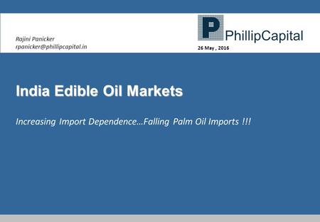 India Edible Oil Markets Rajini Panicker 26 May, 2016 Increasing Import Dependence…Falling Palm Oil Imports !!!