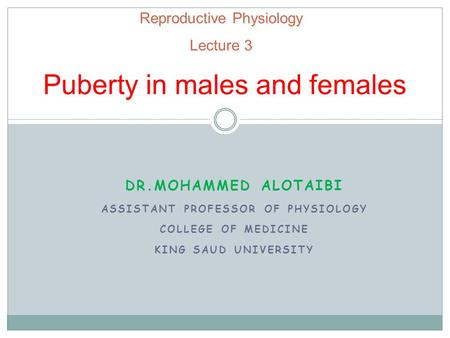 Reproductive Physiology Lecture 3 Puberty in males and females DR.MOHAMMED ALOTAIBI ASSISTANT PROFESSOR OF PHYSIOLOGY COLLEGE OF MEDICINE KING SAUD UNIVERSITY.