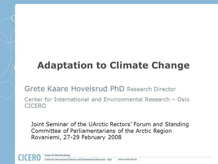 Adaptation to Climate Change Grete Kaare Hovelsrud PhD Research Director Center for International and Environmental Research – Oslo CICERO Joint Seminar.