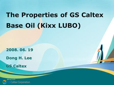 2008. 06. 19 Dong H. Lee GS Caltex The Properties of GS Caltex Base Oil (Kixx LUBO)