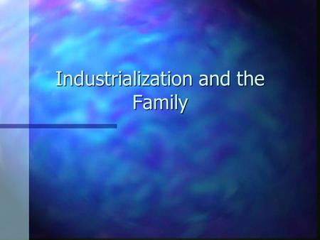 Industrialization and the Family. Child Rearing n n Increased affection for children n n Women became better mothers n n Breast-fed infants n n Increased.