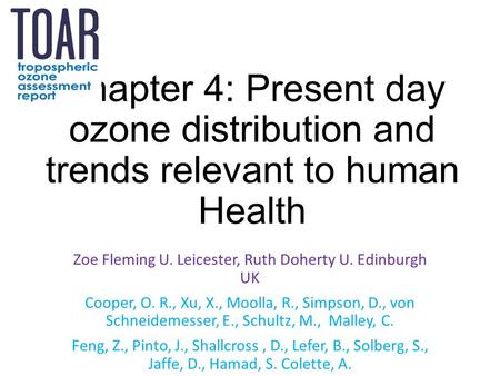 Chapter 4: Present day ozone distribution and trends relevant to human Health Zoe Fleming U. Leicester, Ruth Doherty U. Edinburgh UK Cooper, O. R., Xu,