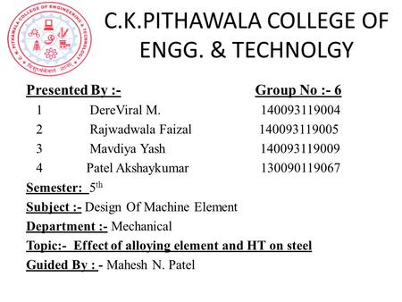 C.K.PITHAWALA COLLEGE OF ENGG. & TECHNOLGY Presented By :- Group No :- 6 1 DereViral M. 140093119004 2 Rajwadwala Faizal 140093119005 3 Mavdiya Yash 140093119009.