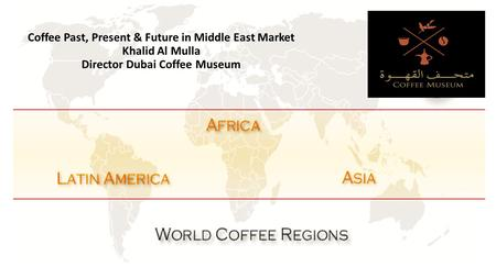 Coffee Past, Present & Future in Middle East Market Khalid Al Mulla Director Dubai Coffee Museum.