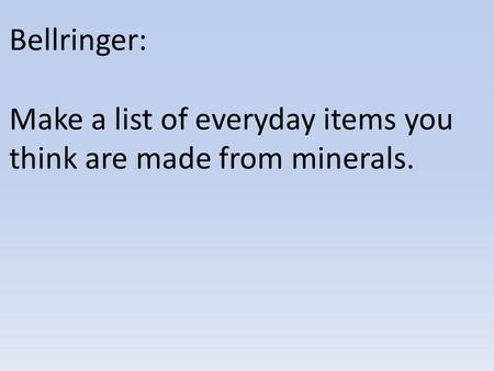 Bellringer: Make a list of everyday items you think are made from minerals.