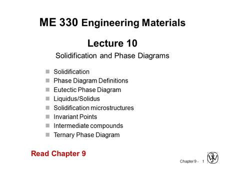 Chapter 9 - 1 Lecture 10 Solidification and Phase Diagrams ME 330 Engineering Materials Solidification Phase Diagram Definitions Eutectic Phase Diagram.