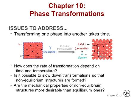 Chapter 10 - 1 ISSUES TO ADDRESS... Transforming one phase into another takes time. How does the rate of transformation depend on time and temperature?