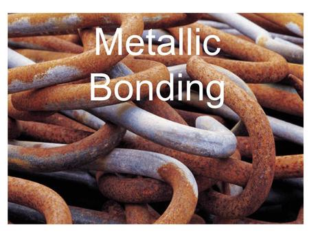 Metallic Bonding. What are Metals? A metal is an element that readily forms positive ions (cations) and has metallic bonds.