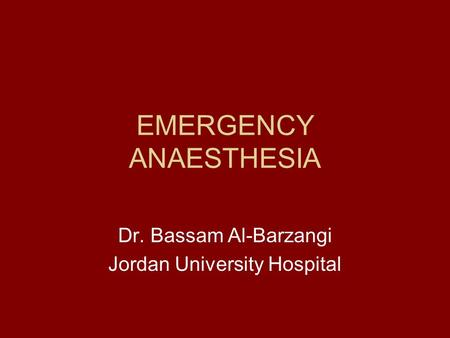EMERGENCY ANAESTHESIA Dr. Bassam Al-Barzangi Jordan University Hospital.