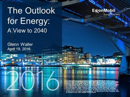 1 The Outlook for Energy includes Exxon Mobil Corporation's internal estimates and forecasts of energy demand, supply, and trends through 2040 based upon.
