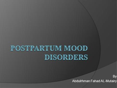 By Abdulrhman Fahad AL-Mutairy. OBJECTIVES  Know the types of the Postpartum Mood Disorders  Know the Epidemiology  How they present to you  How to.