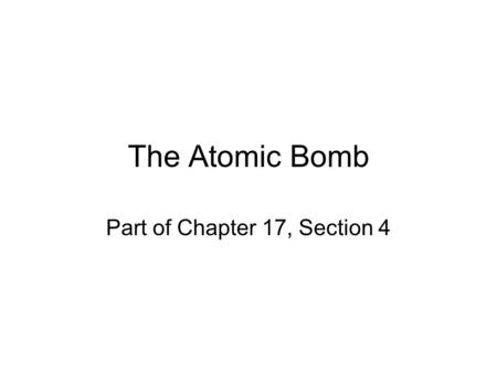 The Atomic Bomb Part of Chapter 17, Section 4. Topic: The Atomic Bomb Objective: Students will be able to examine the reasons for dropping the atomic.