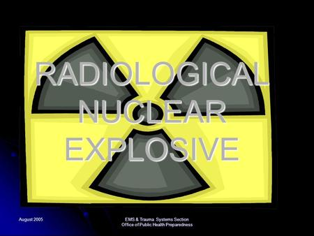 August 2005 EMS & Trauma Systems Section Office of Public Health Preparedness RADIOLOGICAL NUCLEAR EXPLOSIVE.