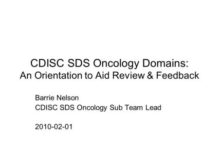 CDISC SDS Oncology Domains: An Orientation to Aid Review & Feedback Barrie Nelson CDISC SDS Oncology Sub Team Lead 2010-02-01.