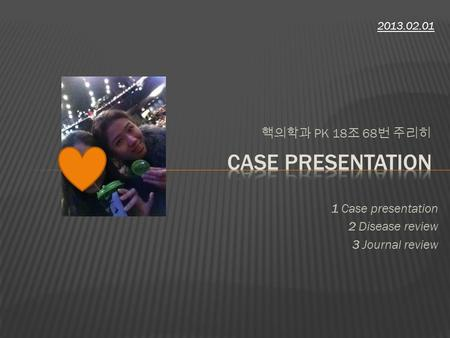 핵의학과 PK 18 조 68 번 주리히 2013.02.01 1 Case presentation 2 Disease review 3 Journal review.