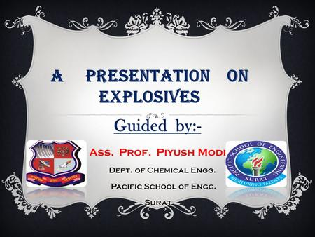 A Presentation on explosives Guided by:- Ass. Prof. Piyush Modi Dept. of Chemical Engg. Pacific School of Engg. Surat.