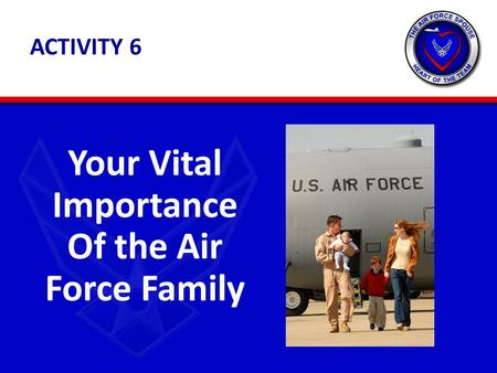 ACTIVITY 6 Your Vital Importance Of the Air Force Family.