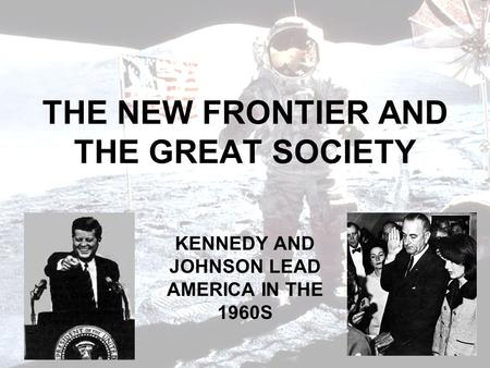 THE NEW FRONTIER AND THE GREAT SOCIETY KENNEDY AND JOHNSON LEAD AMERICA IN THE 1960S.