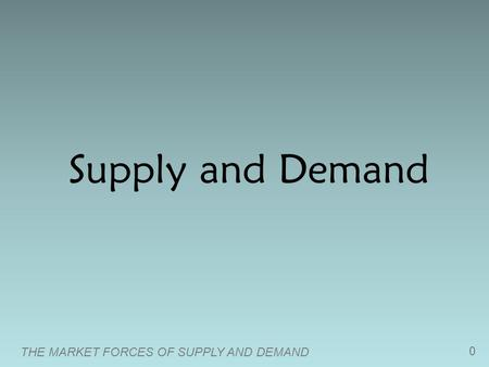 THE MARKET FORCES OF SUPPLY AND DEMAND 0 Supply and Demand.