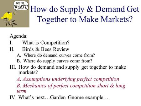 How do Supply & Demand Get Together to Make Markets? Agenda: I.What is Competition? II.Birds & Bees Review A. Where do demand curves come from? B. Where.